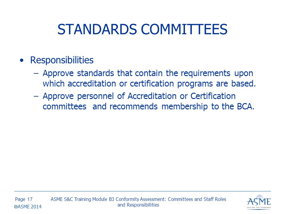 Page  ASME 2014 STANDARDS COMMITTEES Responsibilities –Approve standards that contain the requirements upon which accreditation or certification prog