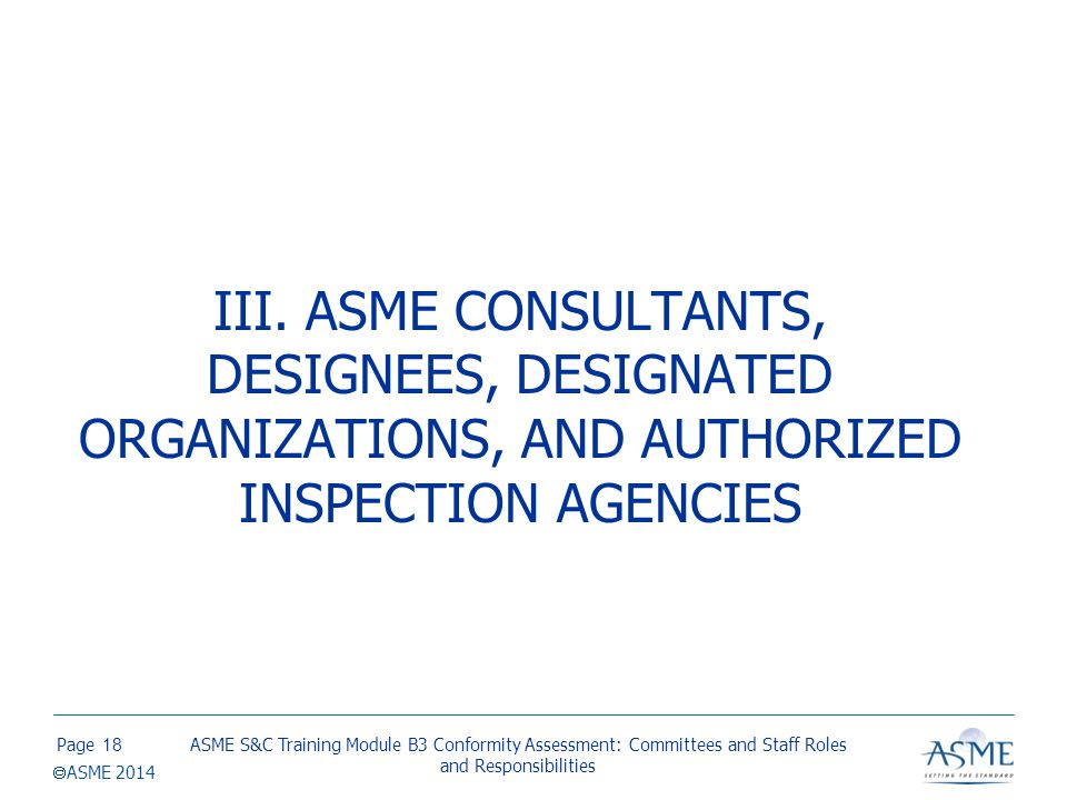 Page  ASME 2014 III. ASME CONSULTANTS, DESIGNEES, DESIGNATED ORGANIZATIONS, AND AUTHORIZED INSPECTION AGENCIES ASME S&C Training Module B3 Conformity