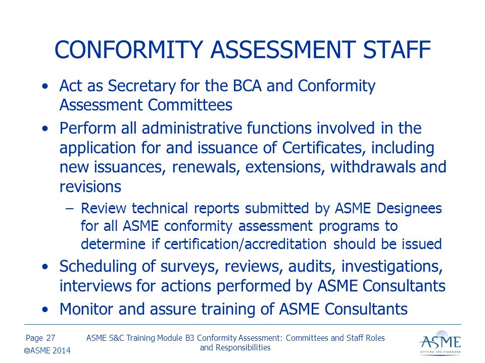 Page  ASME 2014 CONFORMITY ASSESSMENT STAFF Act as Secretary for the BCA and Conformity Assessment Committees Perform all administrative functions in