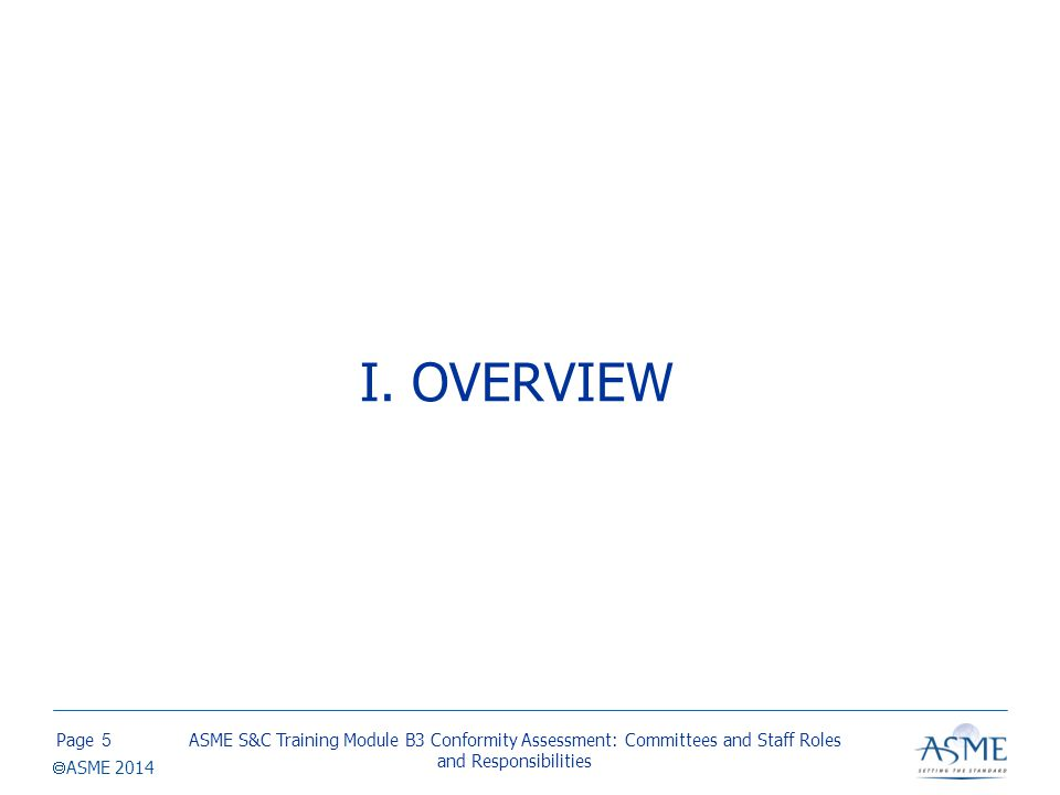 Page  ASME 2014 I. OVERVIEW ASME S&C Training Module B3 Conformity Assessment: Committees and Staff Roles and Responsibilities 5