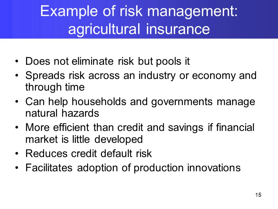 Does not eliminate risk but pools it Spreads risk across an industry or economy and through time Can help households and governments manage natural hazards More efficient than credit and savings if financial market is little developed Reduces credit default risk Facilitates adoption of production innovations Example of risk management: agricultural insurance 15