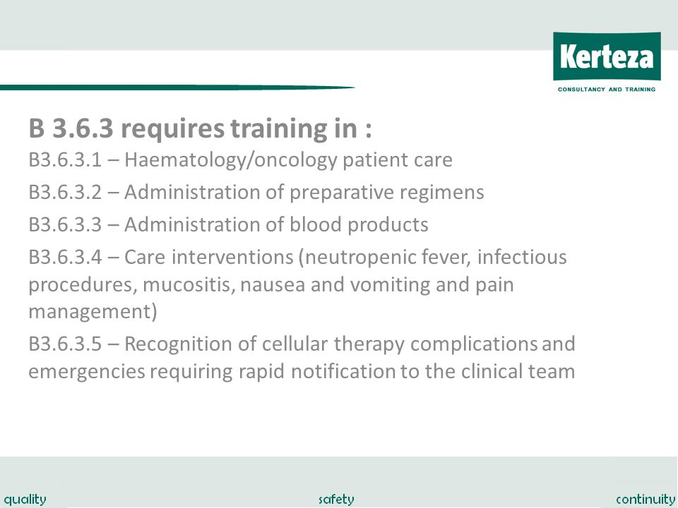 B 3.6.3 requires training in : B3.6.3.1 – Haematology/oncology patient care B3.6.3.2 – Administration of preparative regimens B3.6.3.3 – Administration of blood products B3.6.3.4 – Care interventions (neutropenic fever, infectious procedures, mucositis, nausea and vomiting and pain management) B3.6.3.5 – Recognition of cellular therapy complications and emergencies requiring rapid notification to the clinical team
