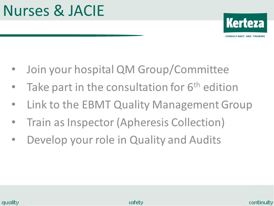 Nurses & JACIE Join your hospital QM Group/Committee Take part in the consultation for 6 th edition Link to the EBMT Quality Management Group Train as Inspector (Apheresis Collection) Develop your role in Quality and Audits
