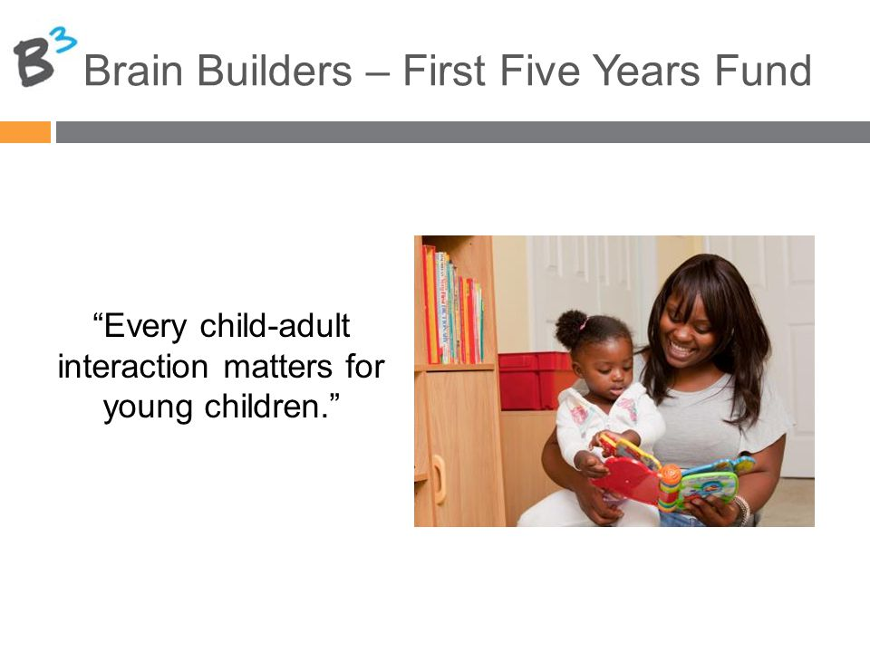 Brain Builders – First Five Years Fund Every child-adult interaction matters for young children.
