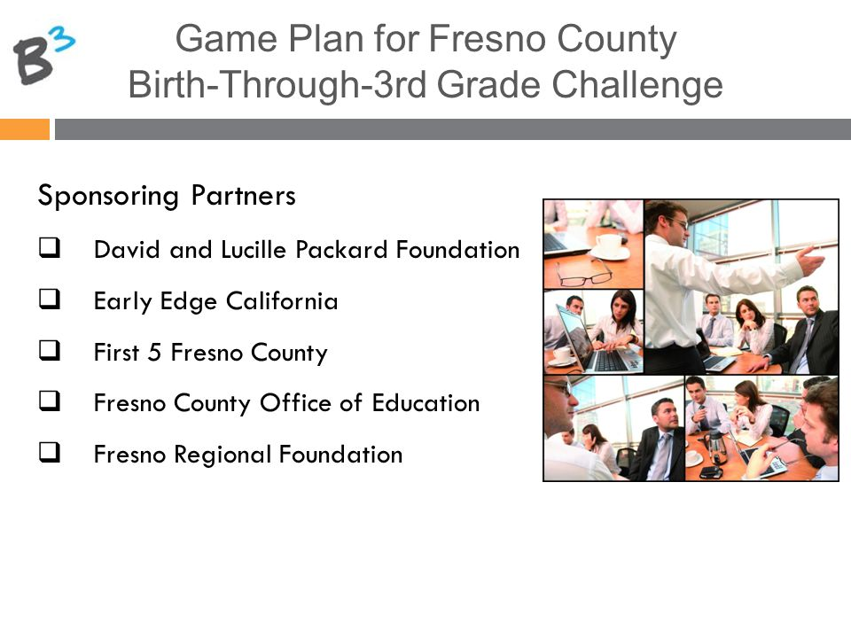 Game Plan for Fresno County Birth-Through-3rd Grade Challenge Sponsoring Partners  David and Lucille Packard Foundation  Early Edge California  First 5 Fresno County  Fresno County Office of Education  Fresno Regional Foundation