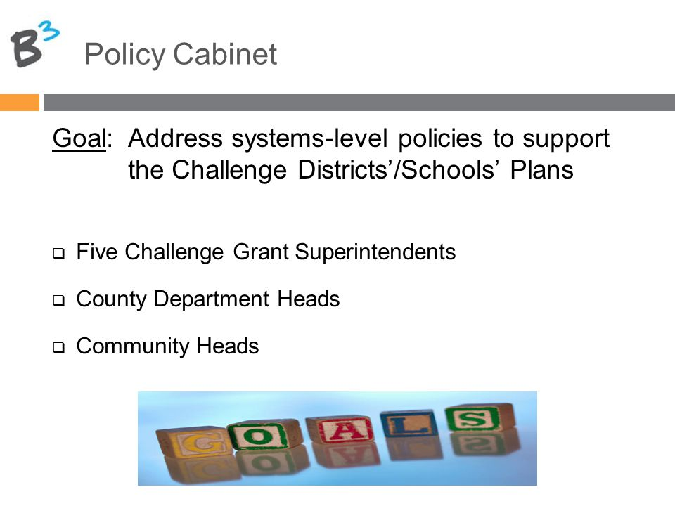 Policy Cabinet Goal: Address systems-level policies to support the Challenge Districts'/Schools' Plans  Five Challenge Grant Superintendents  County Department Heads  Community Heads