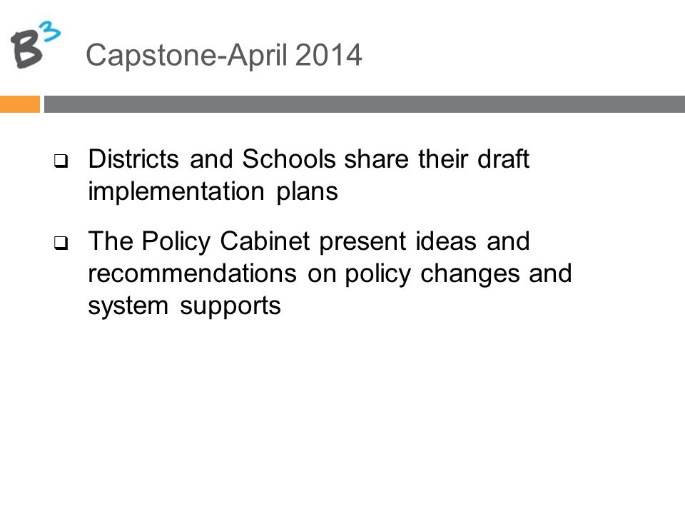 Capstone-April 2014  Districts and Schools share their draft implementation plans  The Policy Cabinet present ideas and recommendations on policy changes and system supports
