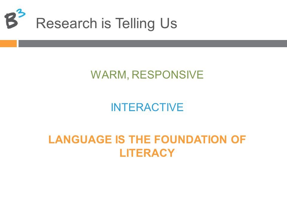 Research is Telling Us WARM, RESPONSIVE INTERACTIVE LANGUAGE IS THE FOUNDATION OF LITERACY
