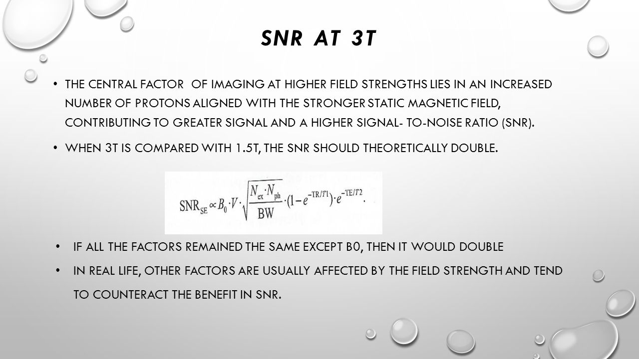 SNR AT 3T THE CENTRAL FACTOR OF IMAGING AT HIGHER FIELD STRENGTHS LIES IN AN INCREASED NUMBER OF PROTONS ALIGNED WITH THE STRONGER STATIC MAGNETIC FIELD, CONTRIBUTING TO GREATER SIGNAL AND A HIGHER SIGNAL- TO-NOISE RATIO (SNR).