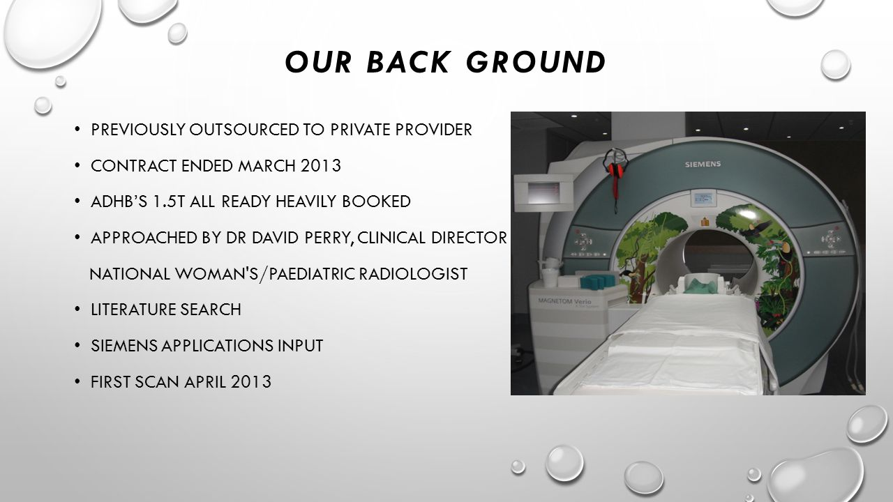 OUR BACK GROUND PREVIOUSLY OUTSOURCED TO PRIVATE PROVIDER CONTRACT ENDED MARCH 2013 ADHB'S 1.5T ALL READY HEAVILY BOOKED APPROACHED BY DR DAVID PERRY, CLINICAL DIRECTOR NATIONAL WOMAN S/PAEDIATRIC RADIOLOGIST LITERATURE SEARCH SIEMENS APPLICATIONS INPUT FIRST SCAN APRIL 2013