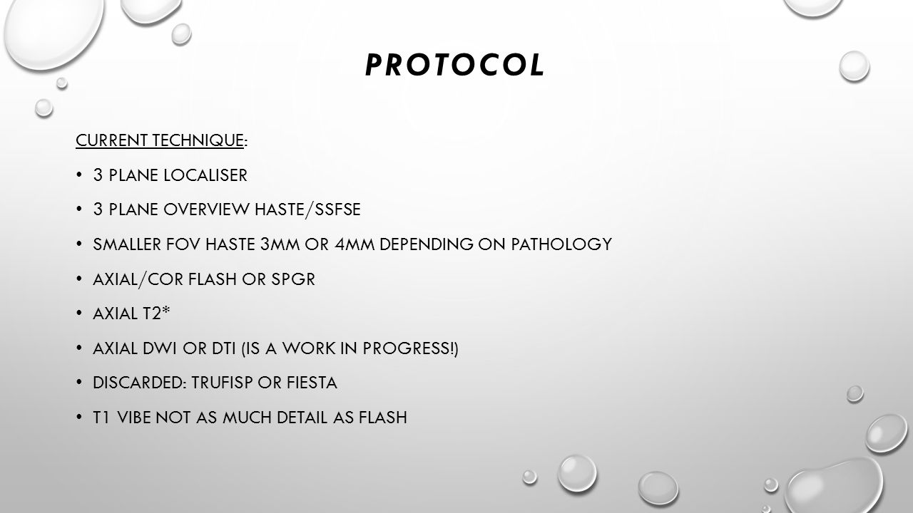 PROTOCOL CURRENT TECHNIQUE: 3 PLANE LOCALISER 3 PLANE OVERVIEW HASTE/SSFSE SMALLER FOV HASTE 3MM OR 4MM DEPENDING ON PATHOLOGY AXIAL/COR FLASH OR SPGR AXIAL T2* AXIAL DWI OR DTI (IS A WORK IN PROGRESS!) DISCARDED: TRUFISP OR FIESTA T1 VIBE NOT AS MUCH DETAIL AS FLASH