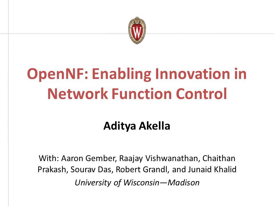 OpenNF: Enabling Innovation in Network Function Control Aditya Akella With: Aaron Gember, Raajay Vishwanathan, Chaithan Prakash, Sourav Das, Robert Gr