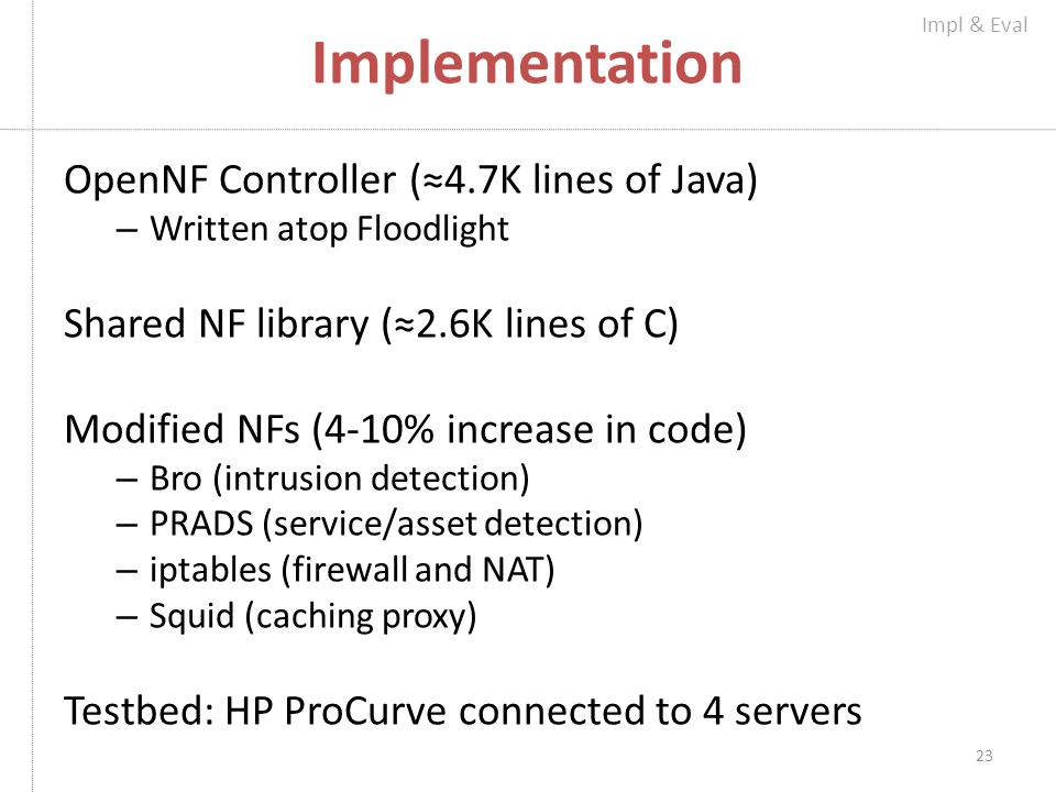 Implementation OpenNF Controller (≈4.7K lines of Java) – Written atop Floodlight Shared NF library (≈2.6K lines of C) Modified NFs (4-10% increase in code) – Bro (intrusion detection) – PRADS (service/asset detection) – iptables (firewall and NAT) – Squid (caching proxy) Testbed: HP ProCurve connected to 4 servers 23 Impl & Eval