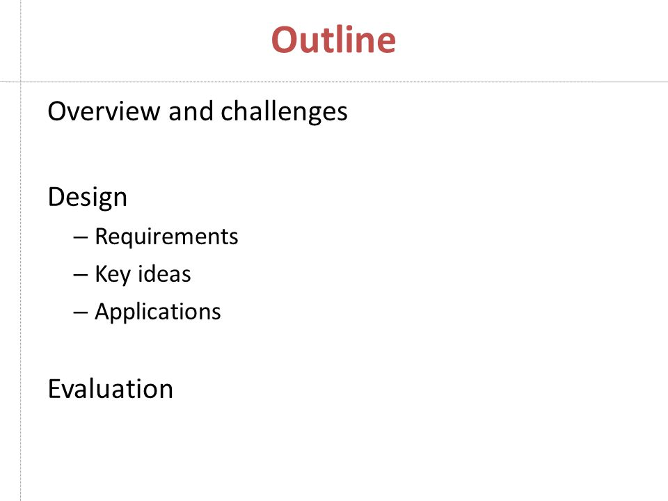 Outline Overview and challenges Design – Requirements – Key ideas – Applications Evaluation