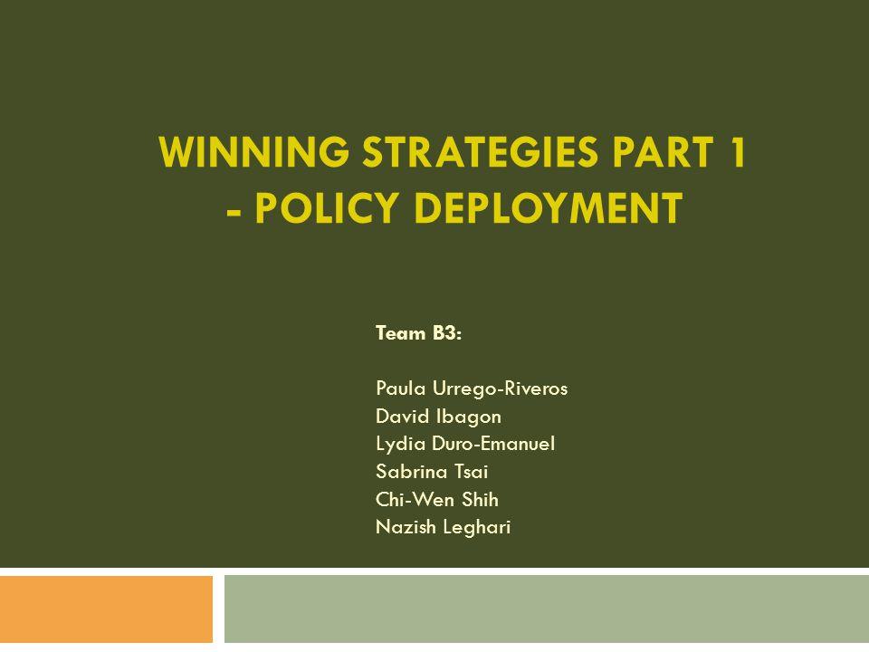 WINNING STRATEGIES PART 1 - POLICY DEPLOYMENT Team B3: Paula Urrego-Riveros David Ibagon Lydia Duro-Emanuel Sabrina Tsai Chi-Wen Shih Nazish Leghari