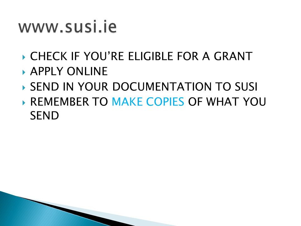  CHECK IF YOU'RE ELIGIBLE FOR A GRANT  APPLY ONLINE  SEND IN YOUR DOCUMENTATION TO SUSI  REMEMBER TO MAKE COPIES OF WHAT YOU SEND