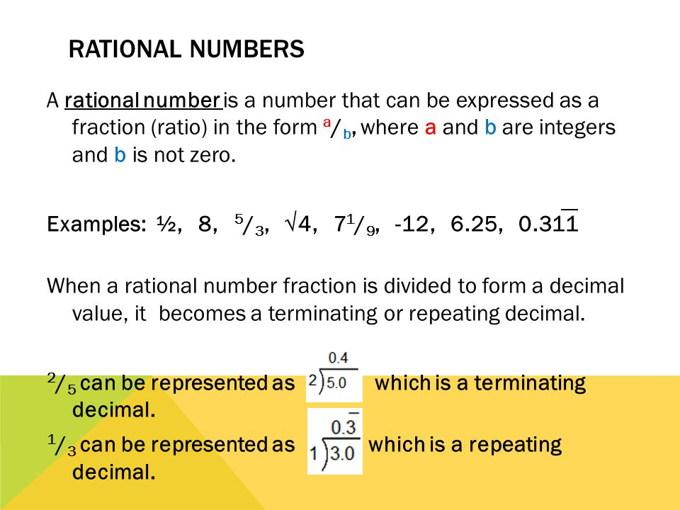 RATIONAL NUMBERS A rational number is a number that can be expressed as a fraction (ratio) in the form a / b, where a and b are integers and b is not