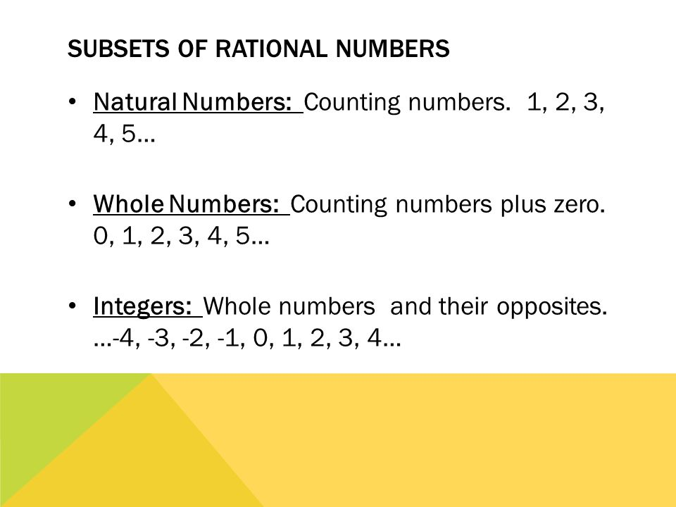 SUBSETS OF RATIONAL NUMBERS Natural Numbers: Counting numbers. 1, 2, 3, 4, 5… Whole Numbers: Counting numbers plus zero. 0, 1, 2, 3, 4, 5… Integers: W