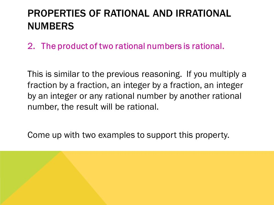 PROPERTIES OF RATIONAL AND IRRATIONAL NUMBERS 2.The product of two rational numbers is rational. This is similar to the previous reasoning. If you mul