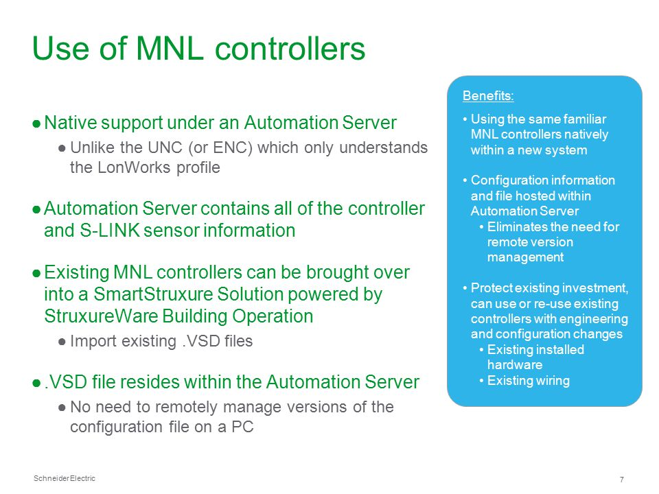 Schneider Electric 8 Configuration and engineering benefits ●ListViews ●Quickly view the configuration of multiple objects in a folder or device in a spreadsheet-like format ●Customize columns shown to display desired object attributes ●Rapidly create LonWorks Network Variables (NVs) ●Simply right click on a selected device Network Variable (NV) and choose to create and bind a new local node network variable at the Enterprise Server or Automation Server ●Can be done for multiple Network Variables at the same time from a Watch list or a search result ●Binding templates ●Quick association of excessive point binding to graphics, programs, and schedules using standard naming conventions