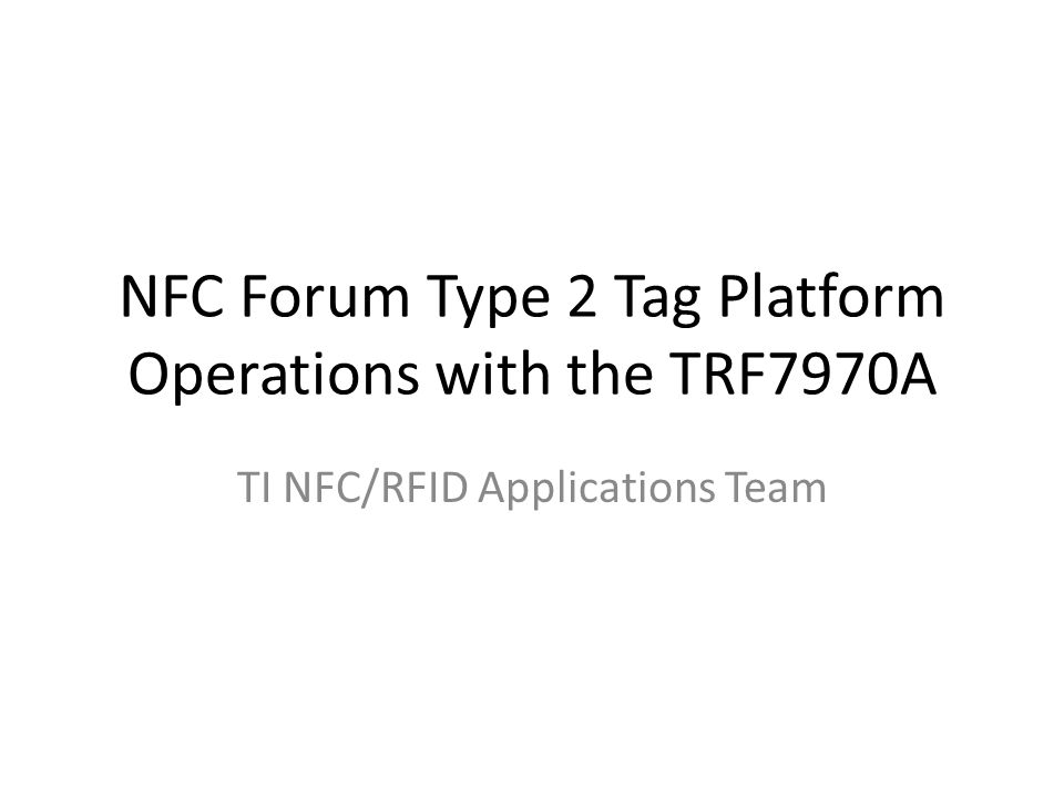 Overview of NFC Forum Type 2 Tag Platform Operations TRF7970A being used with NFC Forum Type 2 Tag Platform operations is possible using Direct Mode 2 (default mode of the TRF7970A) TRF7970A will be configured for ISO14443A operations by MCU TRF7970A (+ MCU) will activate and select the Type 2 tag platform using ISO14443A standard command flow After activation and selection, detection of the NDEF message will be done using the READ command on Block 3.
