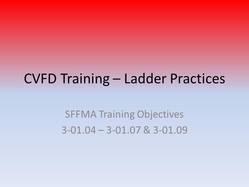 CVFD Training – Ladder Practices SFFMA Training Objectives 3-01.04 – 3-01.07 & 3-01.09