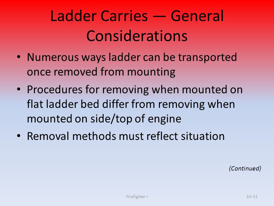 Firefighter I10–11 Ladder Carries — General Considerations Numerous ways ladder can be transported once removed from mounting Procedures for removing