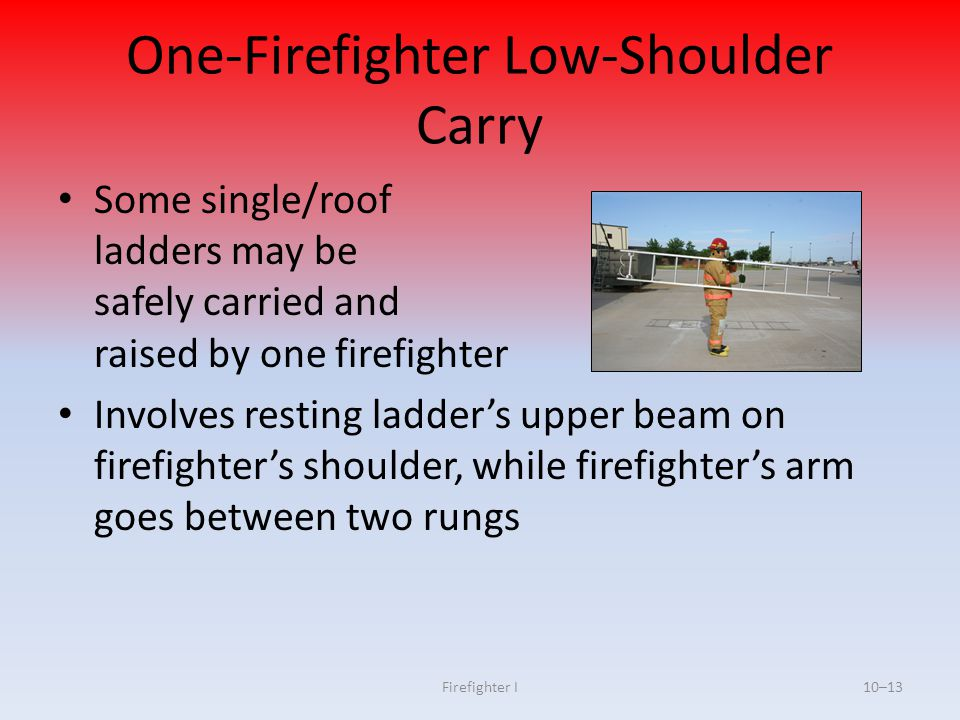 Firefighter I10–13 One-Firefighter Low-Shoulder Carry Some single/roof ladders may be safely carried and raised by one firefighter Involves resting la