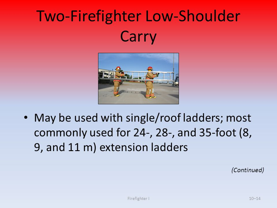 Firefighter I10–14 Two-Firefighter Low-Shoulder Carry May be used with single/roof ladders; most commonly used for 24-, 28-, and 35-foot (8, 9, and 11
