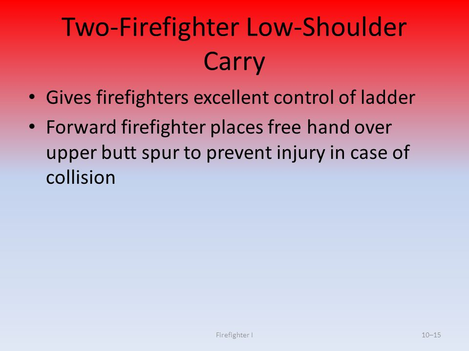 Firefighter I10–15 Two-Firefighter Low-Shoulder Carry Gives firefighters excellent control of ladder Forward firefighter places free hand over upper b