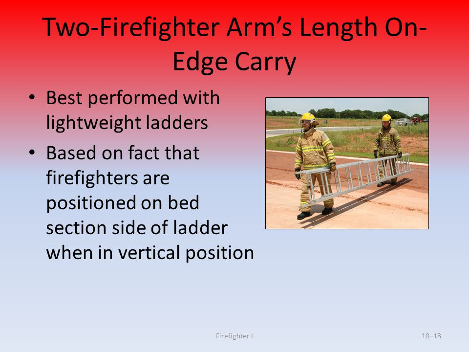 Firefighter I10–18 Two-Firefighter Arm's Length On- Edge Carry Best performed with lightweight ladders Based on fact that firefighters are positioned