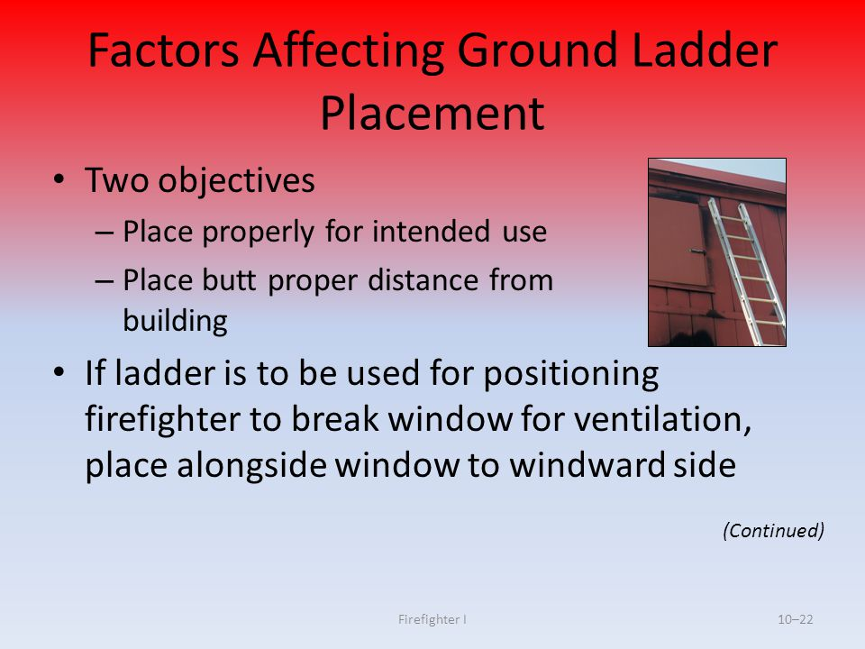 Firefighter I10–22 Factors Affecting Ground Ladder Placement Two objectives – Place properly for intended use – Place butt proper distance from buildi