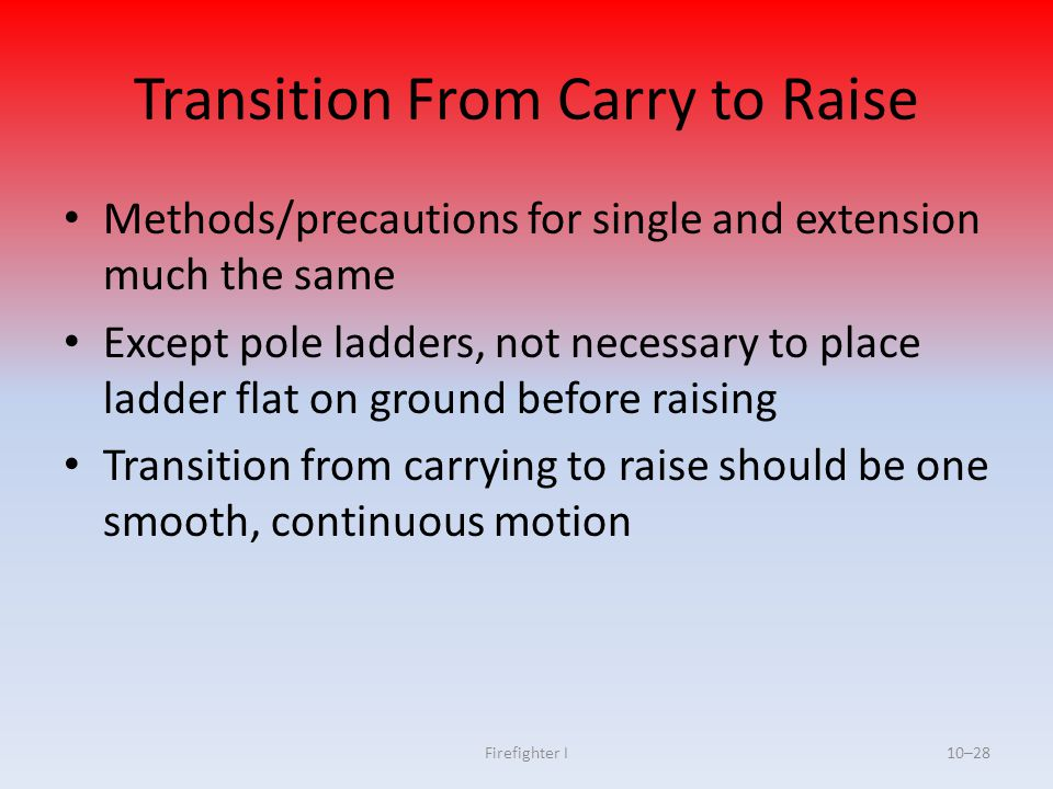 Firefighter I10–28 Transition From Carry to Raise Methods/precautions for single and extension much the same Except pole ladders, not necessary to pla