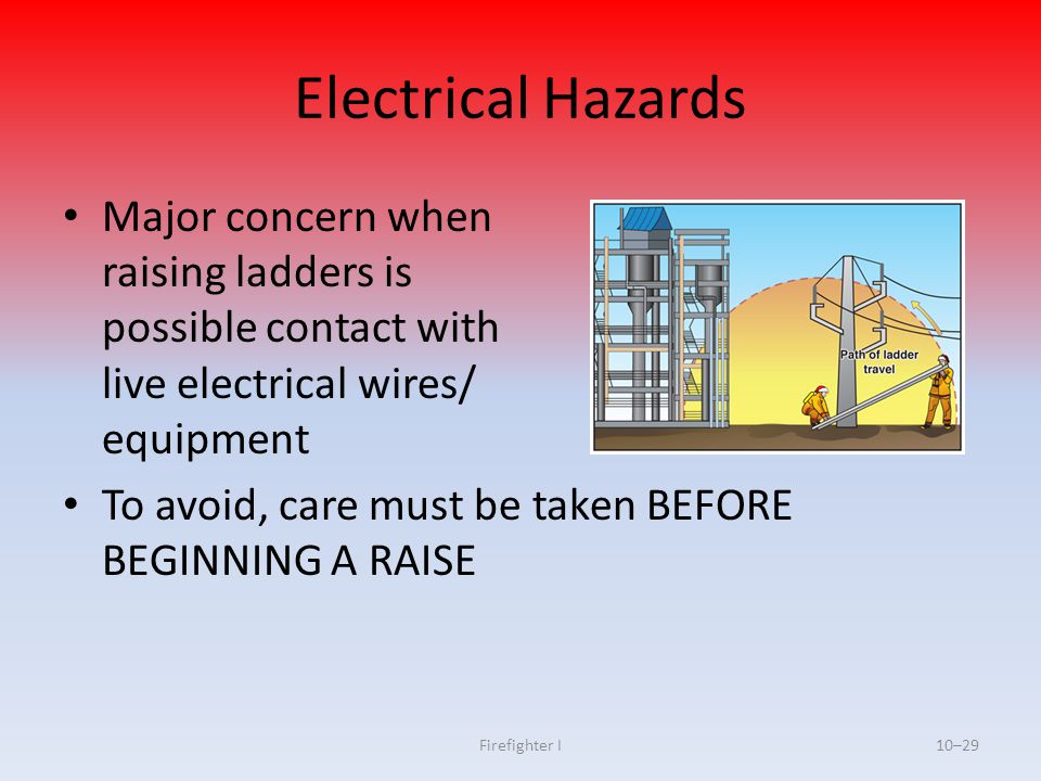 Firefighter I10–29 Electrical Hazards Major concern when raising ladders is possible contact with live electrical wires/ equipment To avoid, care must