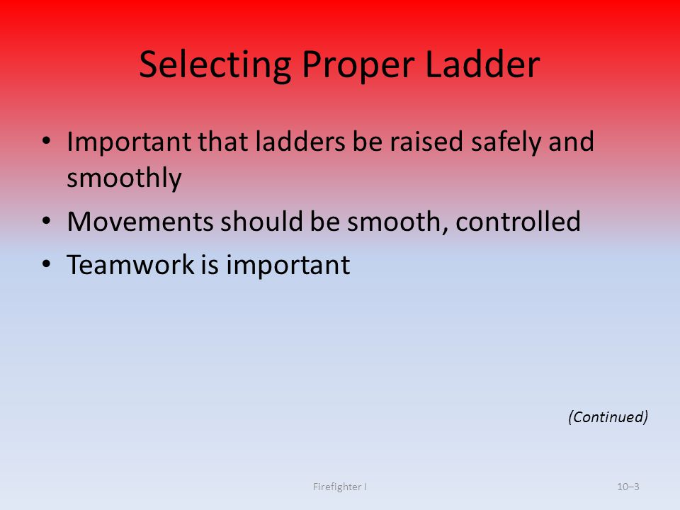Firefighter I10–3 Selecting Proper Ladder Important that ladders be raised safely and smoothly Movements should be smooth, controlled Teamwork is impo