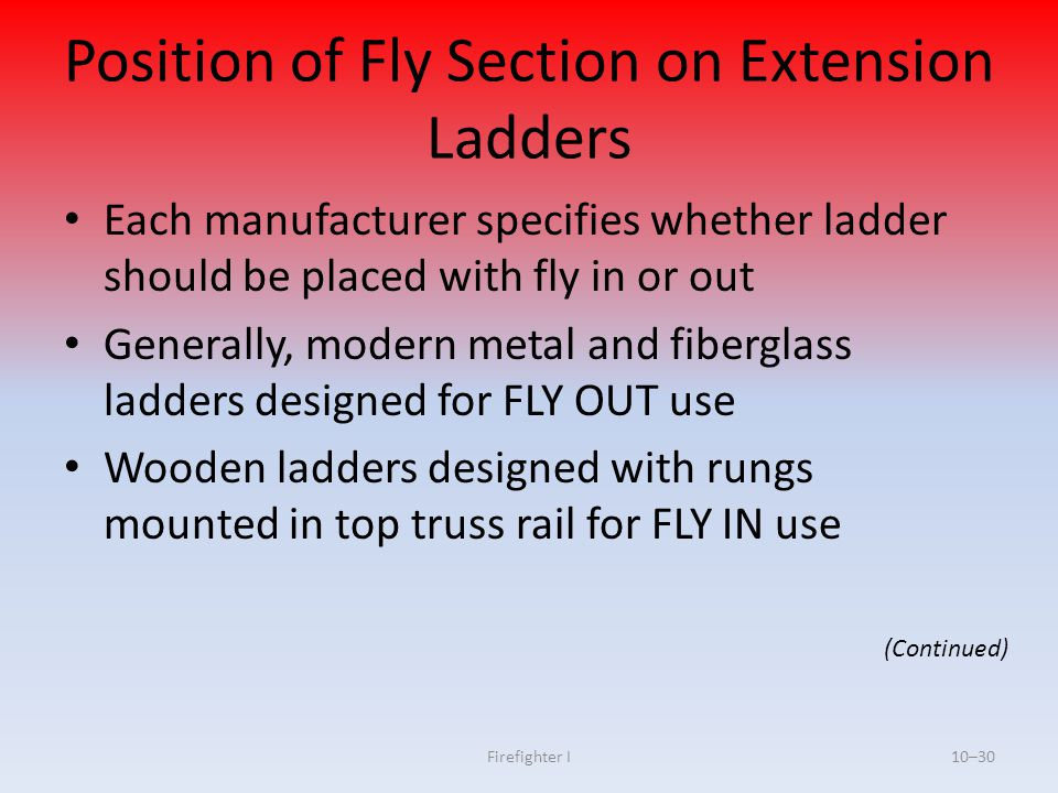Firefighter I10–30 Position of Fly Section on Extension Ladders Each manufacturer specifies whether ladder should be placed with fly in or out General