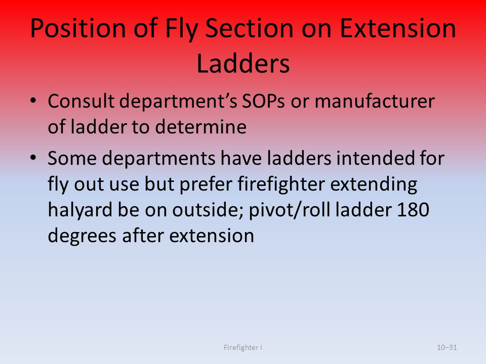 Firefighter I10–31 Position of Fly Section on Extension Ladders Consult department's SOPs or manufacturer of ladder to determine Some departments have