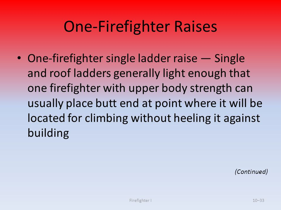 Firefighter I10–33 One-Firefighter Raises One-firefighter single ladder raise — Single and roof ladders generally light enough that one firefighter wi