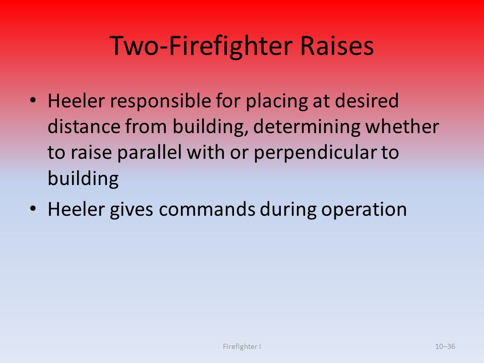 Firefighter I10–36 Two-Firefighter Raises Heeler responsible for placing at desired distance from building, determining whether to raise parallel with