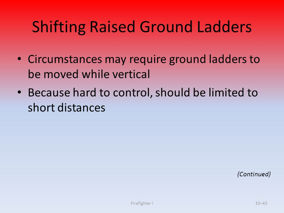 Firefighter I10–43 Shifting Raised Ground Ladders Circumstances may require ground ladders to be moved while vertical Because hard to control, should