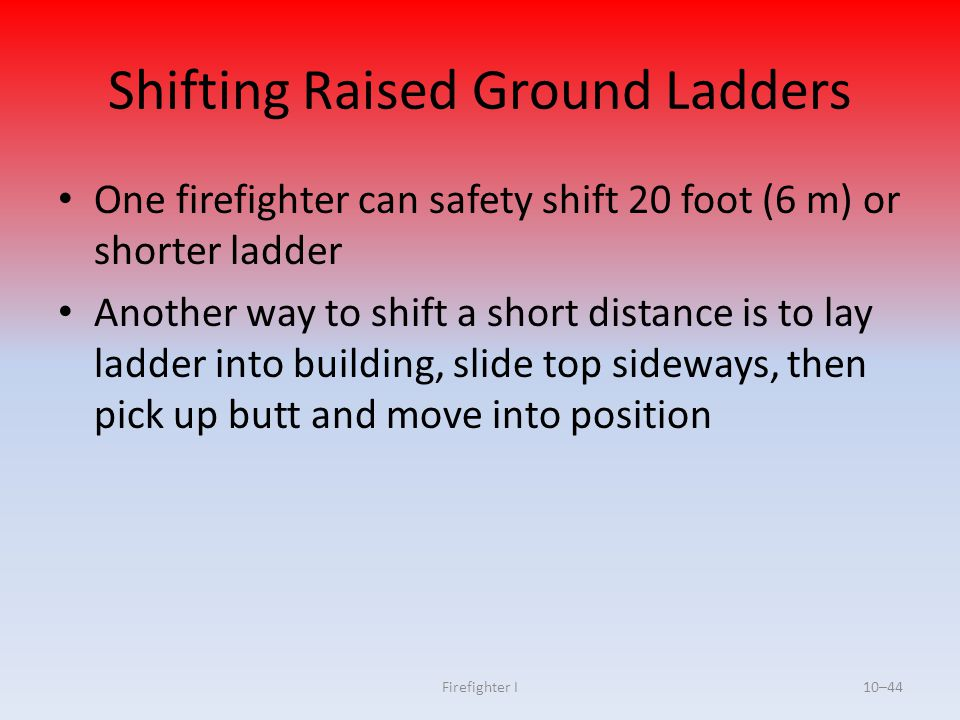 Firefighter I10–44 Shifting Raised Ground Ladders One firefighter can safety shift 20 foot (6 m) or shorter ladder Another way to shift a short distan