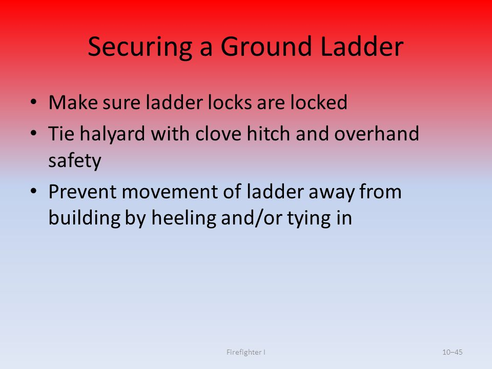 Firefighter I10–45 Securing a Ground Ladder Make sure ladder locks are locked Tie halyard with clove hitch and overhand safety Prevent movement of lad
