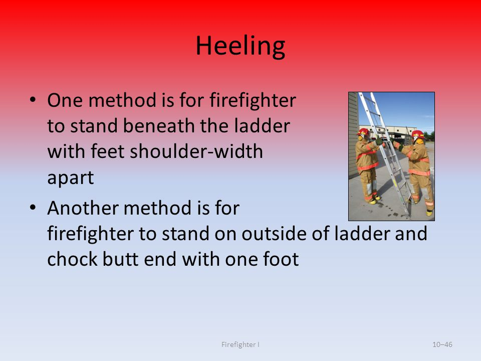Firefighter I10–46 Heeling One method is for firefighter to stand beneath the ladder with feet shoulder-width apart Another method is for firefighter