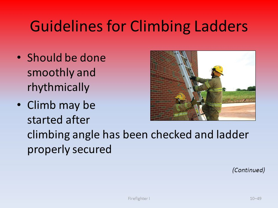 Firefighter I10–49 Guidelines for Climbing Ladders Should be done smoothly and rhythmically Climb may be started after climbing angle has been checked