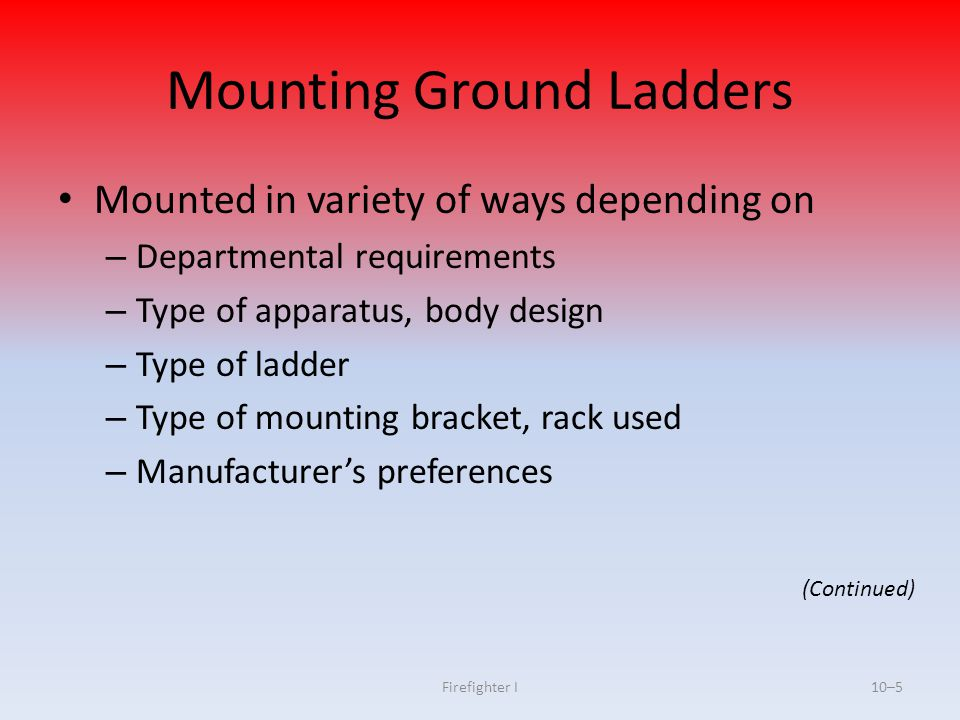 Firefighter I10–5 Mounting Ground Ladders Mounted in variety of ways depending on – Departmental requirements – Type of apparatus, body design – Type