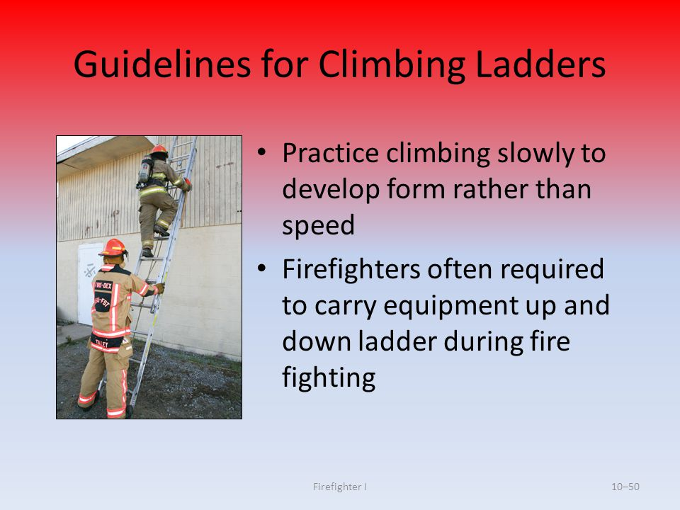 Firefighter I10–50 Guidelines for Climbing Ladders Practice climbing slowly to develop form rather than speed Firefighters often required to carry equ