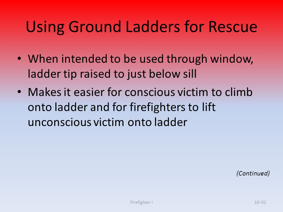 Firefighter I10–52 Using Ground Ladders for Rescue When intended to be used through window, ladder tip raised to just below sill Makes it easier for c