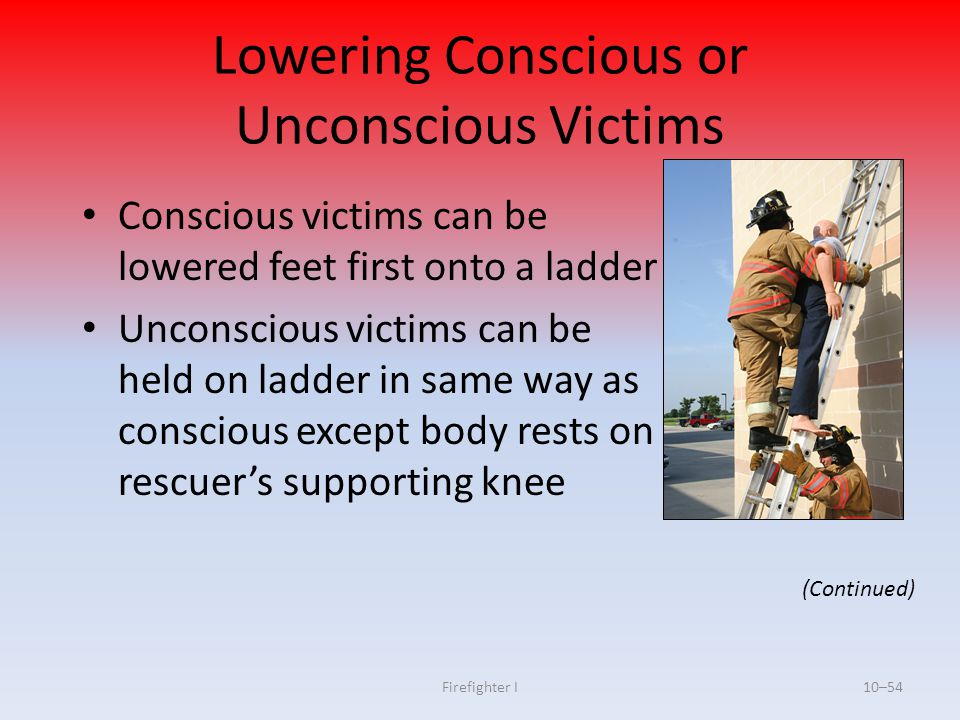 Firefighter I10–54 Lowering Conscious or Unconscious Victims Conscious victims can be lowered feet first onto a ladder Unconscious victims can be held