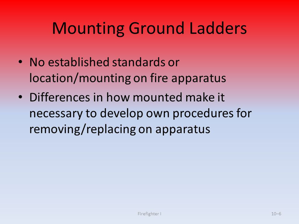 Firefighter I10–6 Mounting Ground Ladders No established standards or location/mounting on fire apparatus Differences in how mounted make it necessary