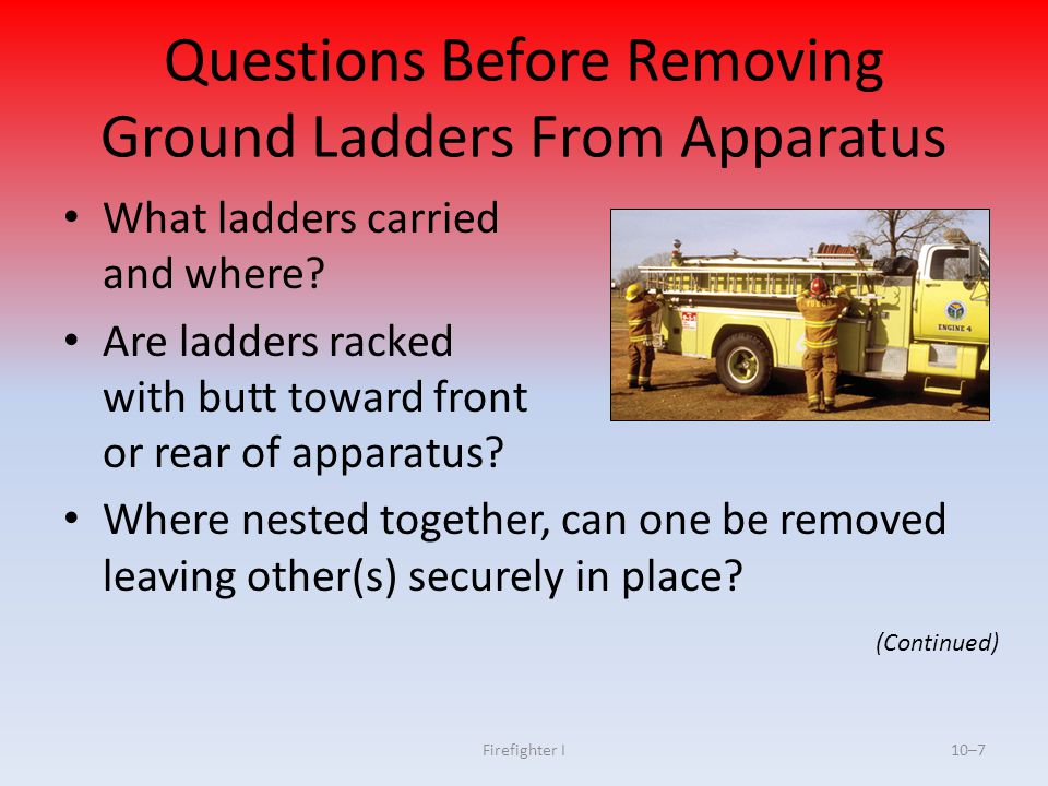 Firefighter I10–7 What ladders carried and where? Are ladders racked with butt toward front or rear of apparatus? Where nested together, can one be re